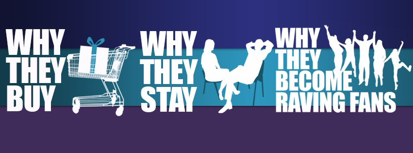Why They Buy - Why They Stay - Why They Become Raving Fans