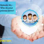 Episode 183 – Who do your systems serve?