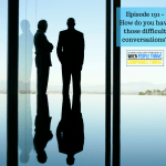 Episode 191 – How do you have those difficult conversations?