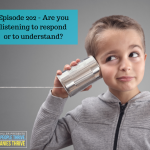 Episode 202 – Are you listening to respond or to understand?